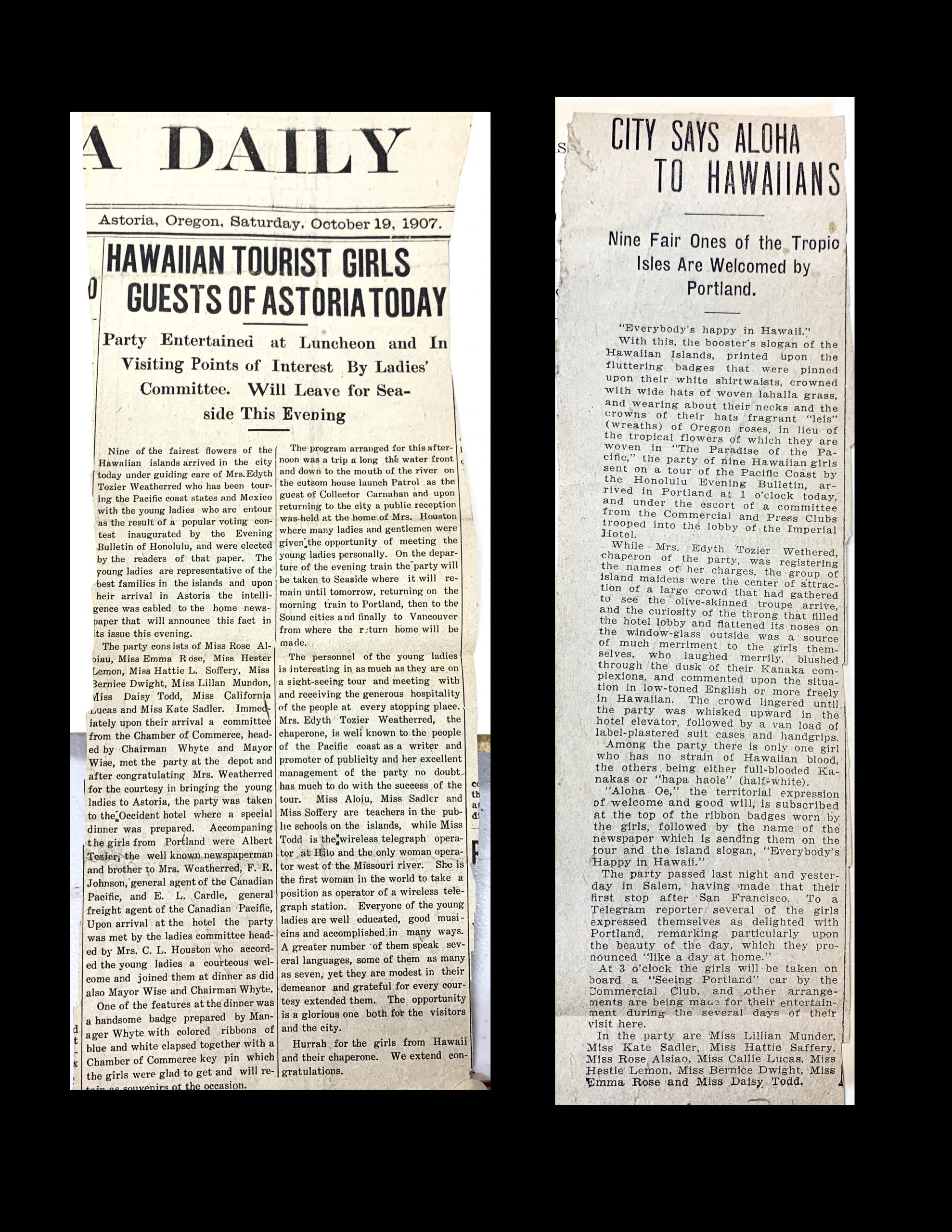 """Two newspaper articles. One is from Astoria, Oregon on Saturday, October 19, 1907. The prominent headline reads: """"HAWAIIAN TOURIST GIRLS GUESTS OF ASTORIA TODAY: Party Entertained at Luncheon and In Visiting Points of Interest By Ladies' Committee. Will Leave for Seaside This Evening. The second is a single article cut from a different newspaper. The article headline reads: """"CITY SAYS ALOHA TO HAWAIIANS: Nine Fair Ones of the Tropic Isles Are Welcomed by Portland."""